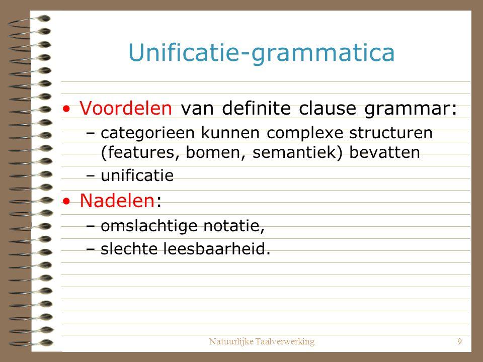 Natuurlijke Taalverwerking9 Unificatie-grammatica Voordelen van definite clause grammar: –categorieen kunnen complexe structuren (features, bomen, sem