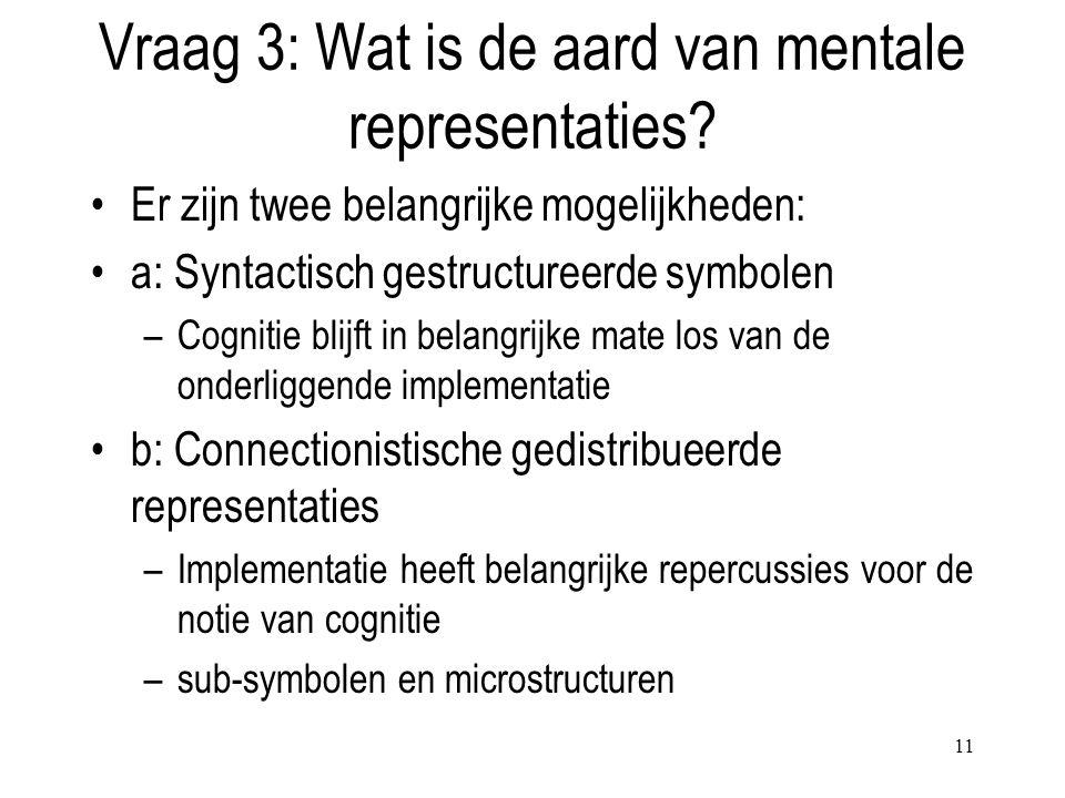 11 Vraag 3: Wat is de aard van mentale representaties? Er zijn twee belangrijke mogelijkheden: a: Syntactisch gestructureerde symbolen –Cognitie blijf