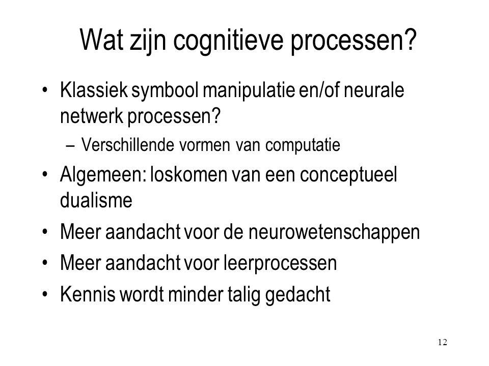 12 Wat zijn cognitieve processen? Klassiek symbool manipulatie en/of neurale netwerk processen? –Verschillende vormen van computatie Algemeen: loskome