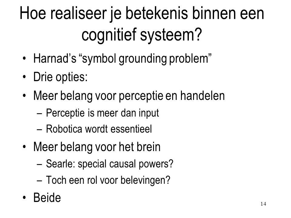 """14 Hoe realiseer je betekenis binnen een cognitief systeem? Harnad's """"symbol grounding problem"""" Drie opties: Meer belang voor perceptie en handelen –P"""