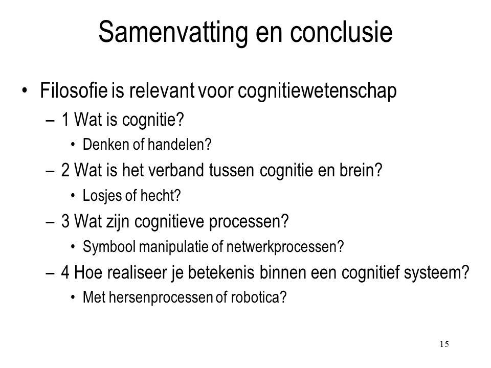 15 Samenvatting en conclusie Filosofie is relevant voor cognitiewetenschap –1 Wat is cognitie? Denken of handelen? –2 Wat is het verband tussen cognit