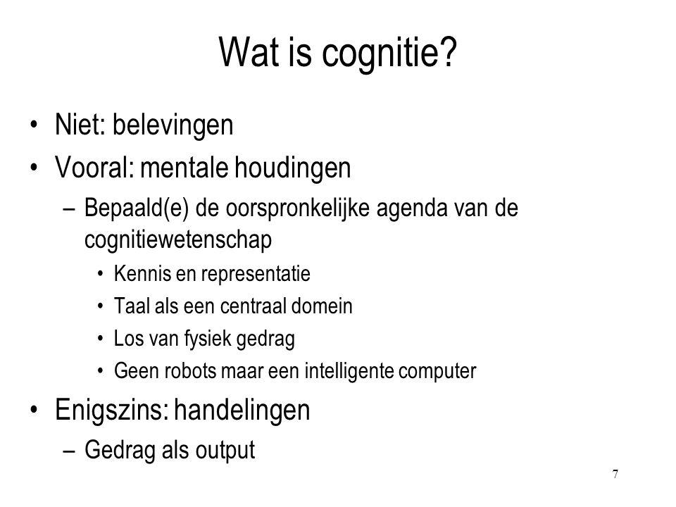 7 Wat is cognitie? Niet: belevingen Vooral: mentale houdingen –Bepaald(e) de oorspronkelijke agenda van de cognitiewetenschap Kennis en representatie