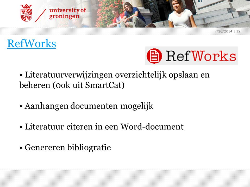 7/26/2014 | 12 RefWorks Literatuurverwijzingen overzichtelijk opslaan en beheren (0ok uit SmartCat) Aanhangen documenten mogelijk Literatuur citeren in een Word-document Genereren bibliografie
