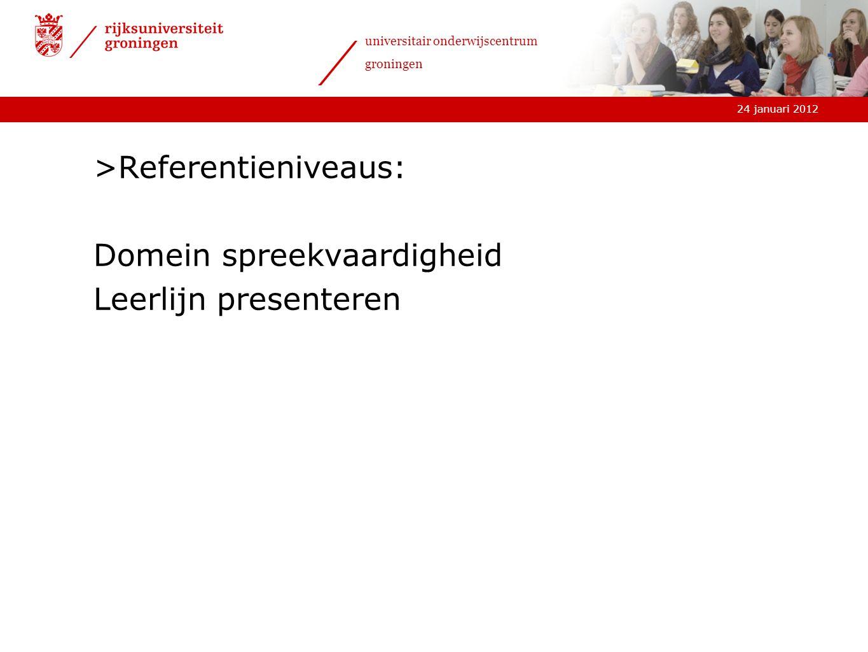 24 januari 2012 universitair onderwijscentrum groningen >Referentieniveaus: Domein spreekvaardigheid Leerlijn presenteren