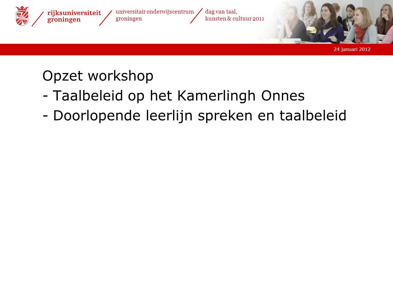 24 januari 2012 universitair onderwijscentrum groningen dag van taal, kunsten & cultuur 2011 Opzet workshop -Taalbeleid op het Kamerlingh Onnes -Doorlopende leerlijn spreken en taalbeleid