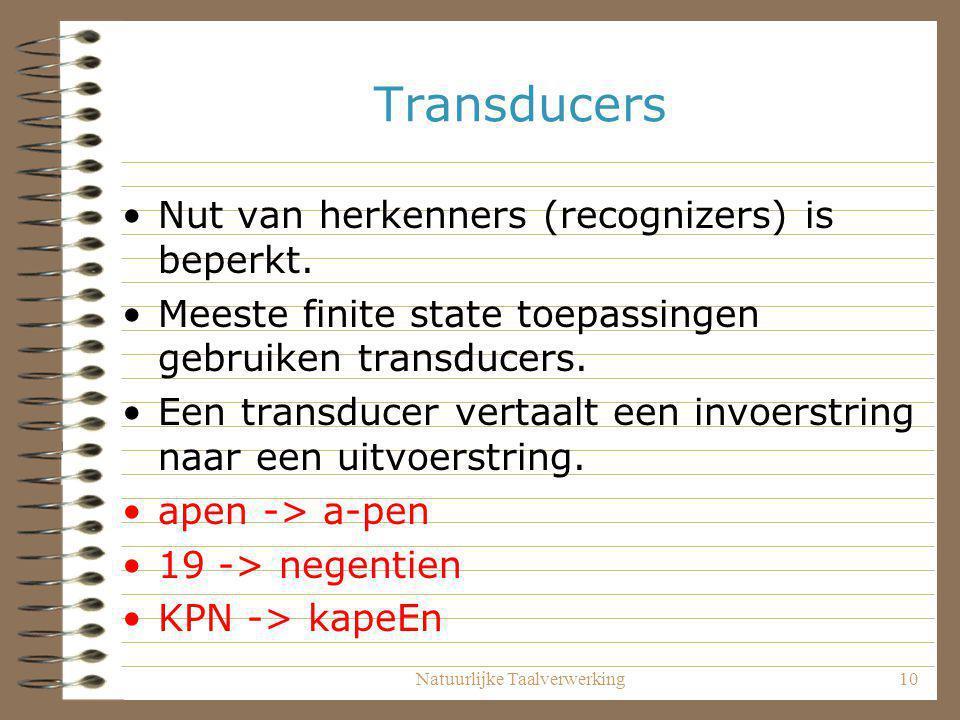 Natuurlijke Taalverwerking10 Transducers Nut van herkenners (recognizers) is beperkt. Meeste finite state toepassingen gebruiken transducers. Een tran