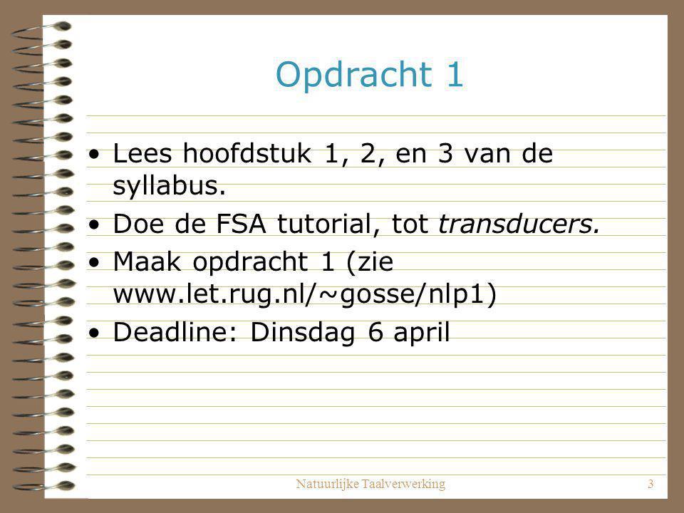 Natuurlijke Taalverwerking3 Opdracht 1 Lees hoofdstuk 1, 2, en 3 van de syllabus. Doe de FSA tutorial, tot transducers. Maak opdracht 1 (zie www.let.r