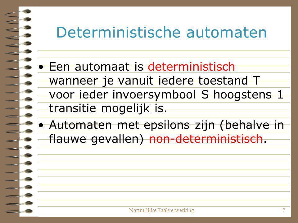Natuurlijke Taalverwerking7 Deterministische automaten Een automaat is deterministisch wanneer je vanuit iedere toestand T voor ieder invoersymbool S