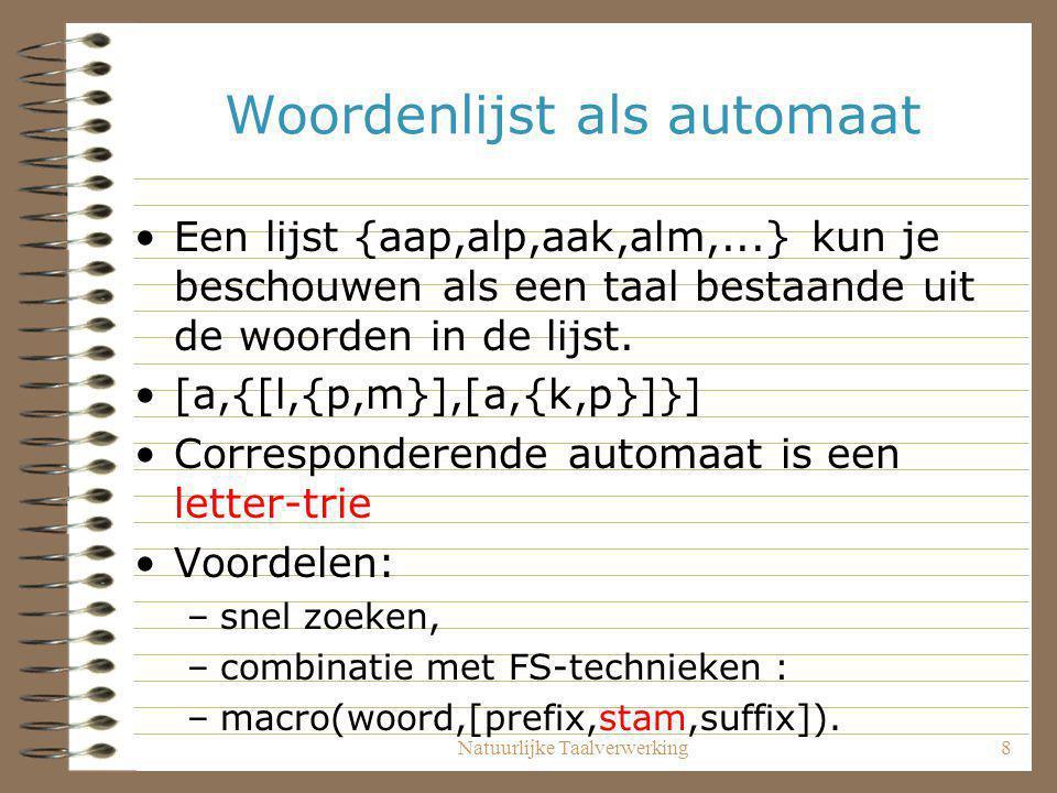 Natuurlijke Taalverwerking8 Woordenlijst als automaat Een lijst {aap,alp,aak,alm,...} kun je beschouwen als een taal bestaande uit de woorden in de li