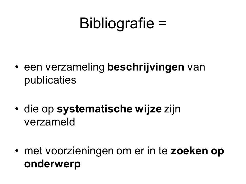 Bibliografie = een verzameling beschrijvingen van publicaties die op systematische wijze zijn verzameld met voorzieningen om er in te zoeken op onderwerp