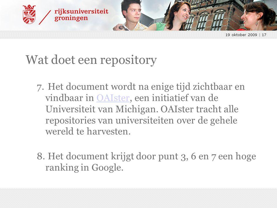19 oktober 2009 | 17 Wat doet een repository 7. Het document wordt na enige tijd zichtbaar en vindbaar in OAIster, een initiatief van de Universiteit