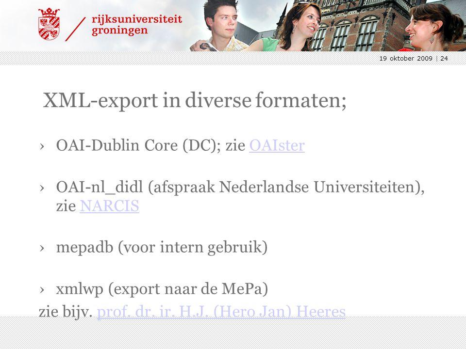 19 oktober 2009 | 24 XML-export in diverse formaten; ›OAI-Dublin Core (DC); zie OAIsterOAIster ›OAI-nl_didl (afspraak Nederlandse Universiteiten), zie NARCISNARCIS ›mepadb (voor intern gebruik) ›xmlwp (export naar de MePa) zie bijv.