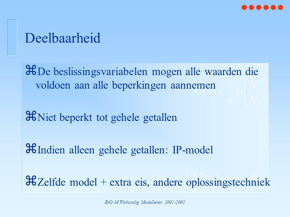 BiO-M Wiskundig Modelleren 2001-2002 Deelbaarheid z De beslissingsvariabelen mogen alle waarden die voldoen aan alle beperkingen aannemen z Niet beperkt tot gehele getallen z Indien alleen gehele getallen: IP-model z Zelfde model + extra eis, andere oplossingstechniek