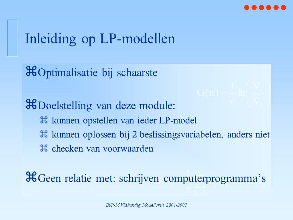 BiO-M Wiskundig Modelleren 2001-2002 Inleiding op LP-modellen z Optimalisatie bij schaarste z Doelstelling van deze module: zkunnen opstellen van ieder LP-model zkunnen oplossen bij 2 beslissingsvariabelen, anders niet zchecken van voorwaarden z Geen relatie met: schrijven computerprogramma's