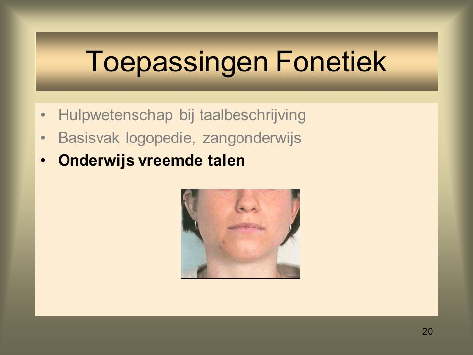 19 Hulpwetenschap bij taalbeschrijving Basisvak logopedie, zangonderwijs Toepassingen Fonetiek