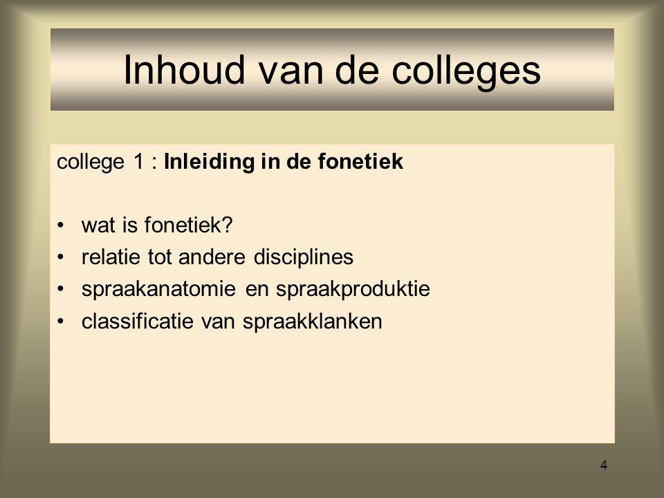 4 Inhoud van de colleges college 1 : Inleiding in de fonetiek wat is fonetiek.