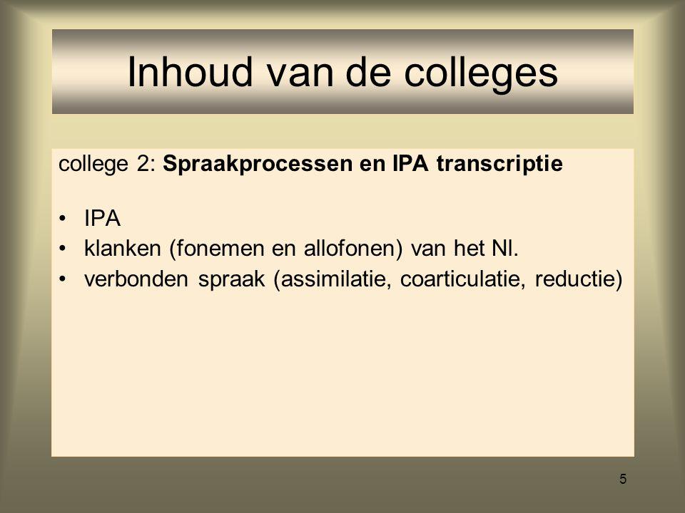 5 Inhoud van de colleges college 2: Spraakprocessen en IPA transcriptie IPA klanken (fonemen en allofonen) van het Nl.