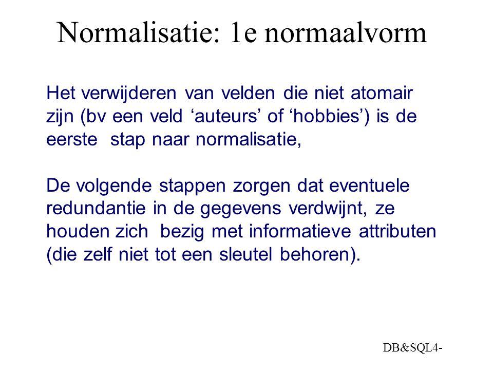 DB&SQL4- Normalisatie: 1e normaalvorm Het verwijderen van velden die niet atomair zijn (bv een veld 'auteurs' of 'hobbies') is de eerste stap naar nor