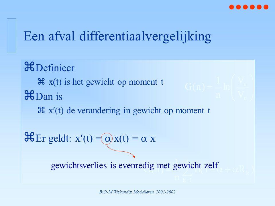 BiO-M Wiskundig Modelleren 2001-2002 Een afval differentiaalvergelijking z Definieer zx(t) is het gewicht op moment t z Dan is zx(t) de verandering in gewicht op moment t z Er geldt: x(t) =  x(t) =  x gewichtsverlies is evenredig met gewicht zelf
