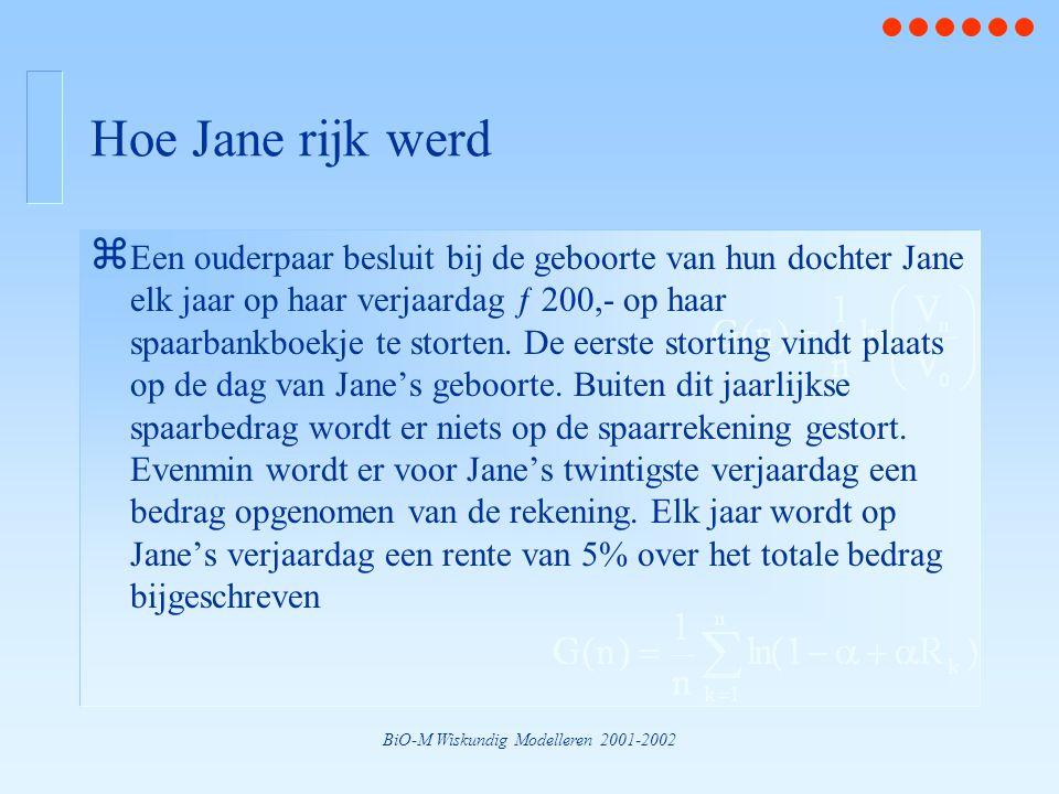 BiO-M Wiskundig Modelleren 2001-2002 Hoe Jane rijk werd z Een ouderpaar besluit bij de geboorte van hun dochter Jane elk jaar op haar verjaardag ƒ 200,- op haar spaarbankboekje te storten.