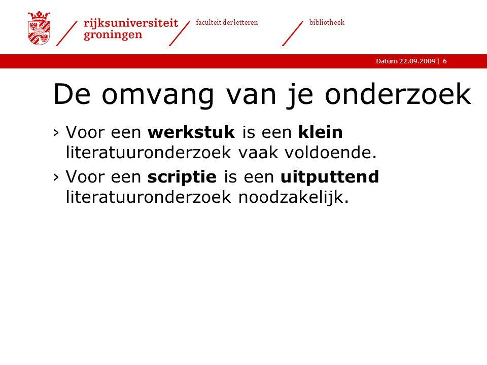 |Datum 22.09.2009 faculteit der letteren bibliotheek 6 De omvang van je onderzoek ›Voor een werkstuk is een klein literatuuronderzoek vaak voldoende.