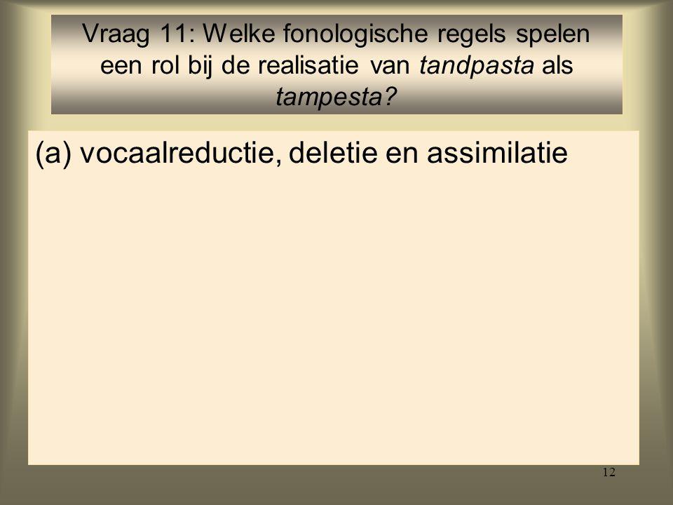 12 (a)vocaalreductie, deletie en assimilatie Vraag 11: Welke fonologische regels spelen een rol bij de realisatie van tandpasta als tampesta?