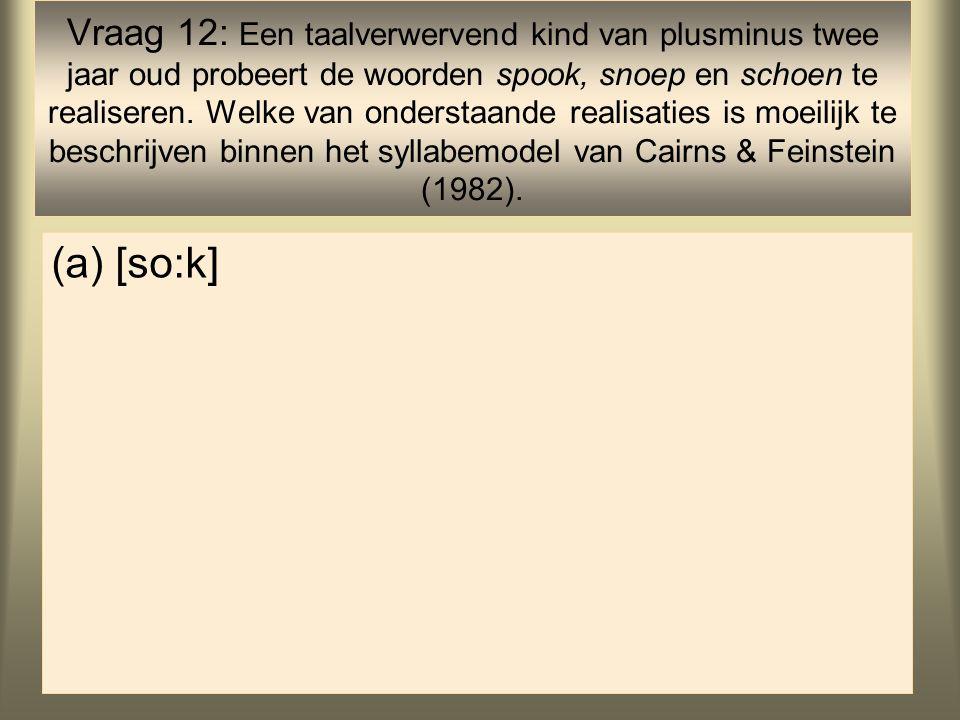 13 (a)[so:k] Vraag 12: Een taalverwervend kind van plusminus twee jaar oud probeert de woorden spook, snoep en schoen te realiseren.