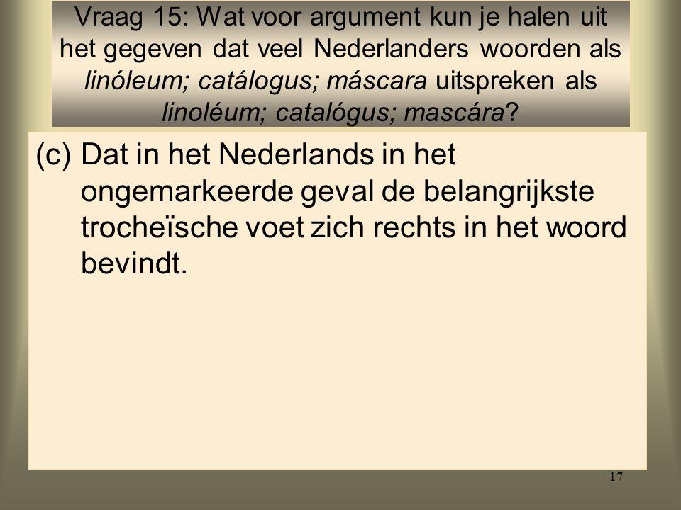 17 (c)Dat in het Nederlands in het ongemarkeerde geval de belangrijkste trocheïsche voet zich rechts in het woord bevindt.