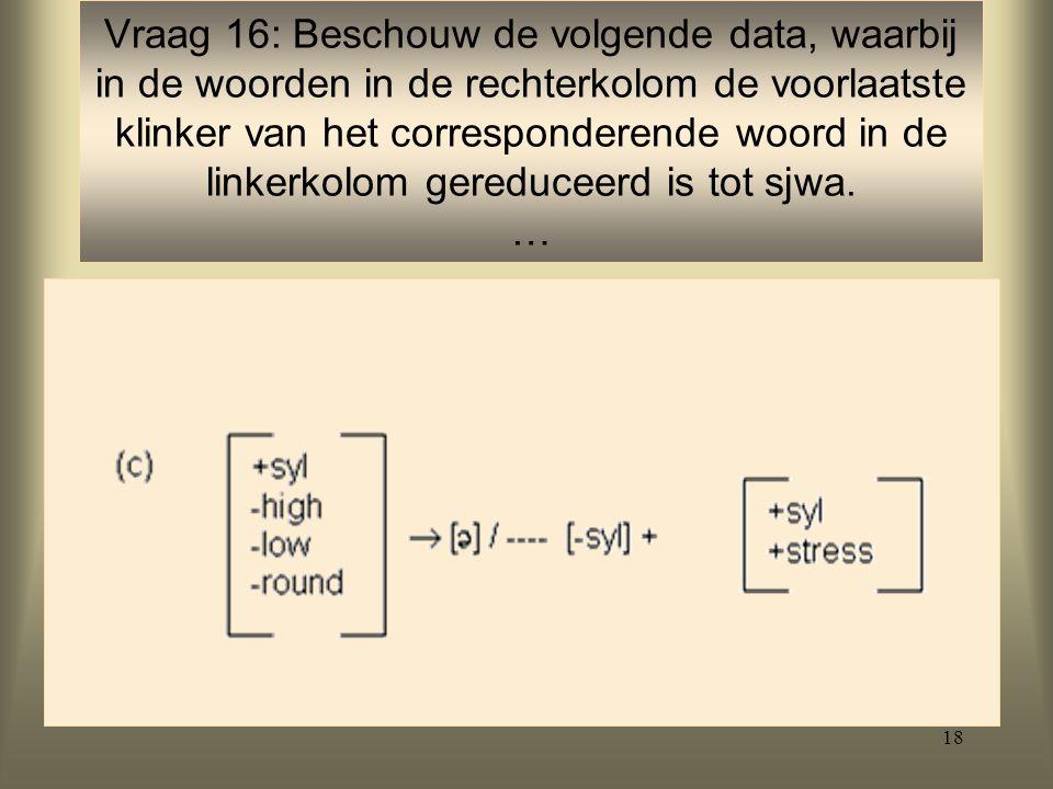 18 Vraag 16: Beschouw de volgende data, waarbij in de woorden in de rechterkolom de voorlaatste klinker van het corresponderende woord in de linkerkolom gereduceerd is tot sjwa.