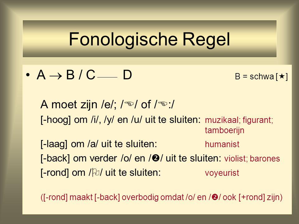 27 Fonologische Regel A  B / C D B = schwa [  ] A moet zijn /e/; /  / of /  :/ [-hoog] om /i/, /y/ en /u/ uit te sluiten: muzikaal; figurant; tamboerijn [-laag] om /a/ uit te sluiten: humanist [-back] om verder /o/ en /  / uit te sluiten: violist; barones [-rond] om /  / uit te sluiten: voyeurist ([-rond] maakt [-back] overbodig omdat /o/ en /  / ook [+rond] zijn)