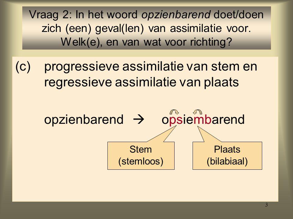3 (c)progressieve assimilatie van stem en regressieve assimilatie van plaats opzienbarend  opsiembarend Vraag 2: In het woord opzienbarend doet/doen zich (een) geval(len) van assimilatie voor.