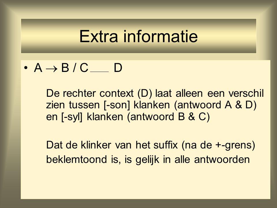 33 Extra informatie A  B / C D De rechter context (D) laat alleen een verschil zien tussen [-son] klanken (antwoord A & D) en [-syl] klanken (antwoord B & C) Dat de klinker van het suffix (na de +-grens) beklemtoond is, is gelijk in alle antwoorden