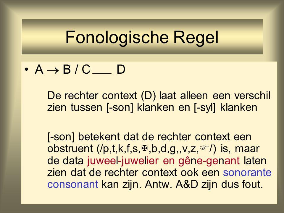35 Fonologische Regel A  B / C D De rechter context (D) laat alleen een verschil zien tussen [-son] klanken en [-syl] klanken [-son] betekent dat de rechter context een obstruent (/p,t,k,f,s, ,b,d,g,,v,z,  /) is, maar de data juweel-juwelier en gêne-genant laten zien dat de rechter context ook een sonorante consonant kan zijn.