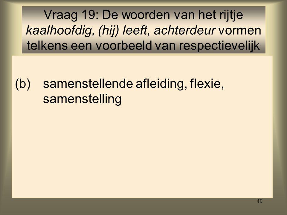 40 (b)samenstellende afleiding, flexie, samenstelling Vraag 19: De woorden van het rijtje kaalhoofdig, (hij) leeft, achterdeur vormen telkens een voorbeeld van respectievelijk