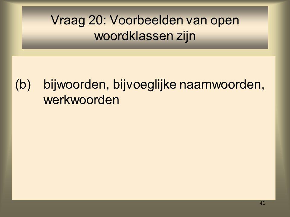 41 (b)bijwoorden, bijvoeglijke naamwoorden, werkwoorden Vraag 20: Voorbeelden van open woordklassen zijn