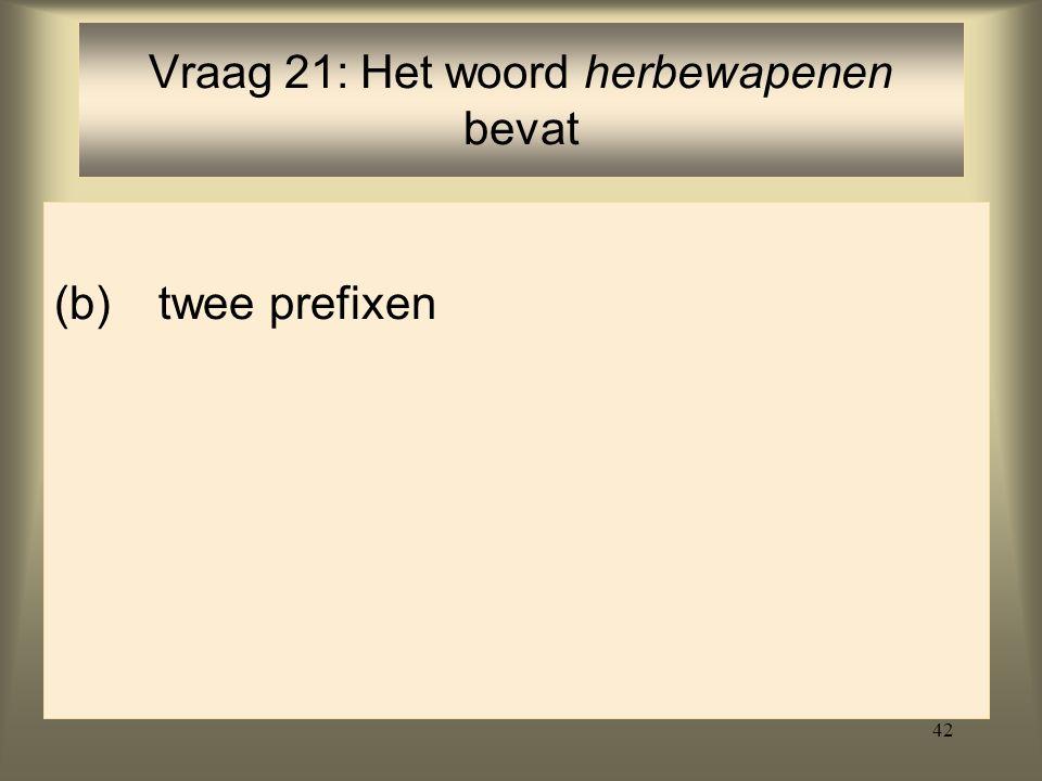 42 (b)twee prefixen Vraag 21: Het woord herbewapenen bevat