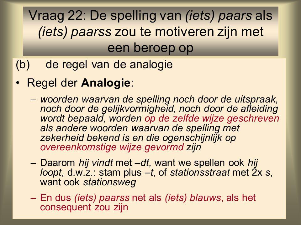 43 (b)de regel van de analogie Regel der Analogie: –woorden waarvan de spelling noch door de uitspraak, noch door de gelijkvormigheid, noch door de afleiding wordt bepaald, worden op de zelfde wijze geschreven als andere woorden waarvan de spelling met zekerheid bekend is en die ogenschijnlijk op overeenkomstige wijze gevormd zijn –Daarom hij vindt met –dt, want we spellen ook hij loopt, d.w.z.: stam plus –t, of stationsstraat met 2x s, want ook stationsweg –En dus (iets) paarss net als (iets) blauws, als het consequent zou zijn Vraag 22: De spelling van (iets) paars als (iets) paarss zou te motiveren zijn met een beroep op