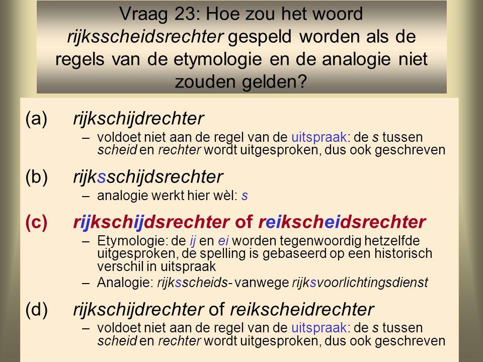44 (a)rijkschijdrechter –voldoet niet aan de regel van de uitspraak: de s tussen scheid en rechter wordt uitgesproken, dus ook geschreven (b)rijksschijdsrechter –analogie werkt hier wèl: s (c)rijkschijdsrechter of reikscheidsrechter –Etymologie: de ij en ei worden tegenwoordig hetzelfde uitgesproken, de spelling is gebaseerd op een historisch verschil in uitspraak –Analogie: rijksscheids- vanwege rijksvoorlichtingsdienst (d)rijkschijdrechter of reikscheidrechter –voldoet niet aan de regel van de uitspraak: de s tussen scheid en rechter wordt uitgesproken, dus ook geschreven Vraag 23: Hoe zou het woord rijksscheidsrechter gespeld worden als de regels van de etymologie en de analogie niet zouden gelden?