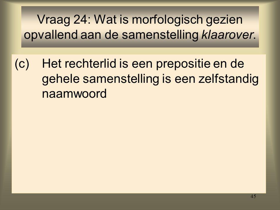 45 (c)Het rechterlid is een prepositie en de gehele samenstelling is een zelfstandig naamwoord Vraag 24: Wat is morfologisch gezien opvallend aan de samenstelling klaarover.