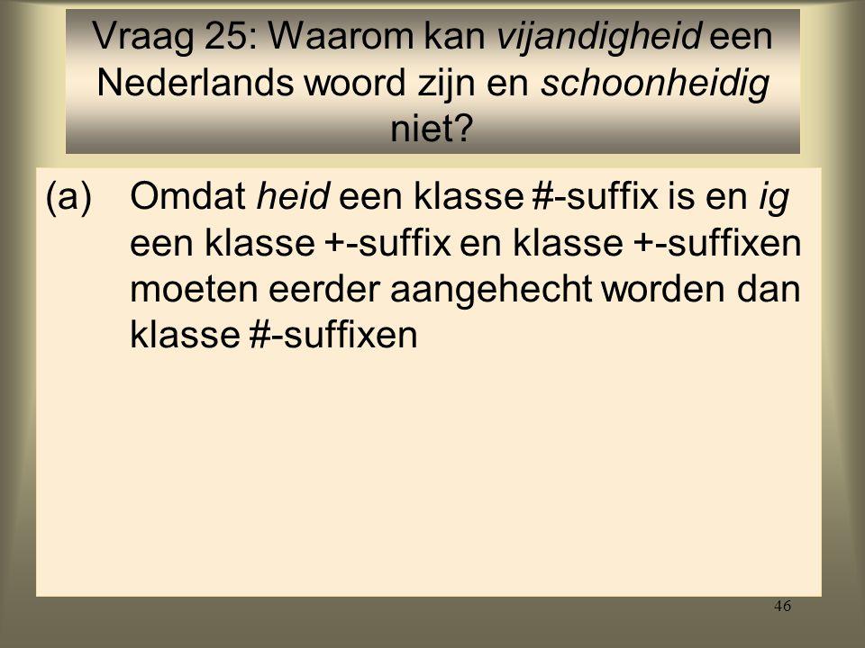 46 (a)Omdat heid een klasse #-suffix is en ig een klasse +-suffix en klasse +-suffixen moeten eerder aangehecht worden dan klasse #-suffixen Vraag 25: Waarom kan vijandigheid een Nederlands woord zijn en schoonheidig niet?