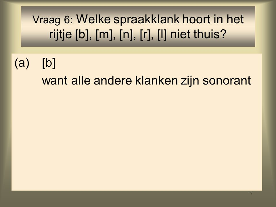 7 (a)[b] want alle andere klanken zijn sonorant Vraag 6: Welke spraakklank hoort in het rijtje [b], [m], [n], [r], [l] niet thuis?