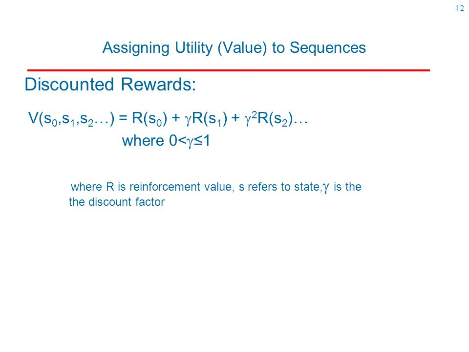12 Assigning Utility (Value) to Sequences V(s 0,s 1,s 2 …) = R(s 0 ) +  R(s 1 ) +  2 R(s 2 )… where 0<  ≤1 where R is reinforcement value, s refers