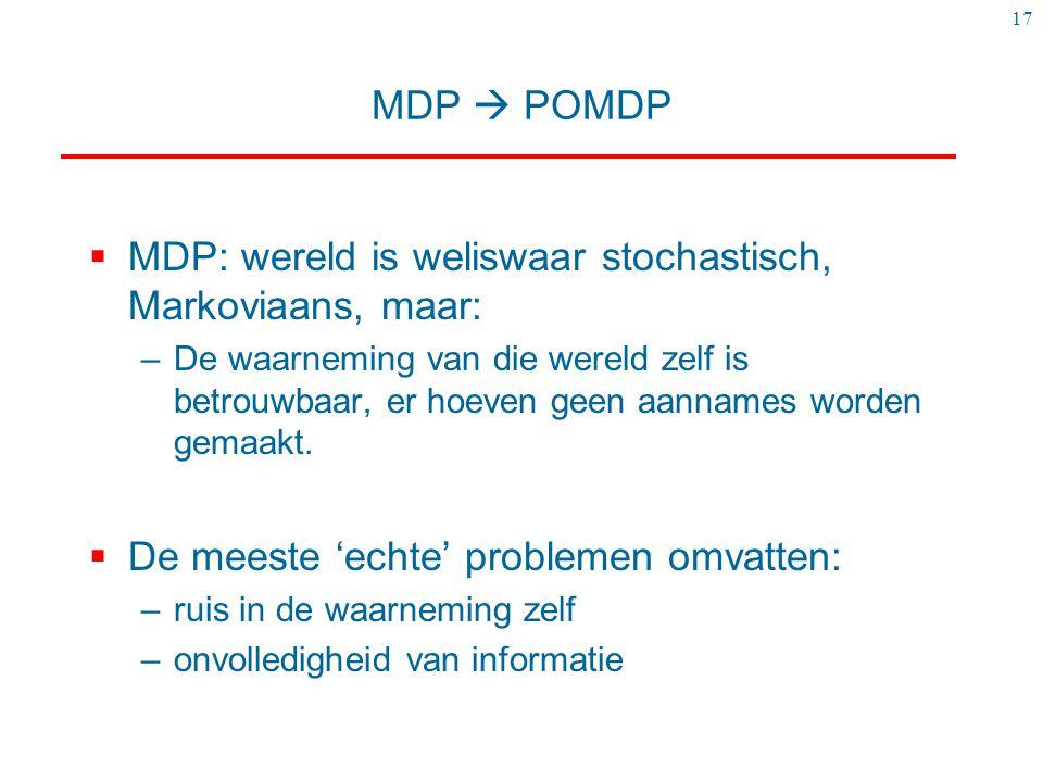 17 MDP  POMDP  MDP: wereld is weliswaar stochastisch, Markoviaans, maar: –De waarneming van die wereld zelf is betrouwbaar, er hoeven geen aannames