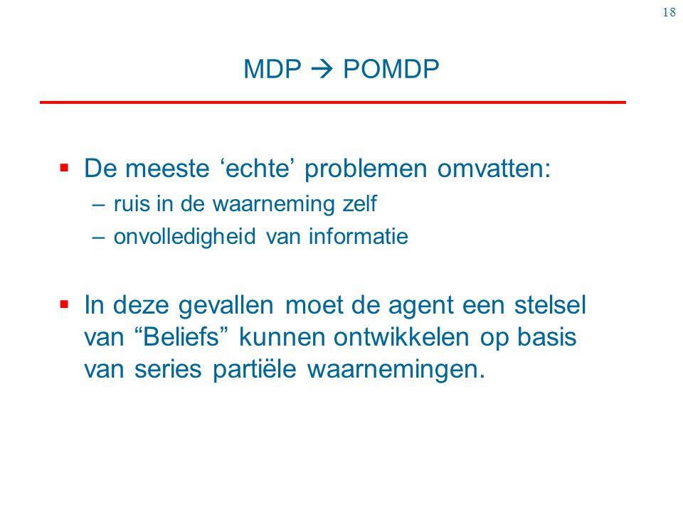 18 MDP  POMDP  De meeste 'echte' problemen omvatten: –ruis in de waarneming zelf –onvolledigheid van informatie  In deze gevallen moet de agent een