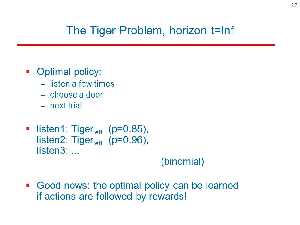 27 The Tiger Problem, horizon t=Inf  Optimal policy: –listen a few times –choose a door –next trial  listen1: Tiger left (p=0.85), listen2: Tiger le