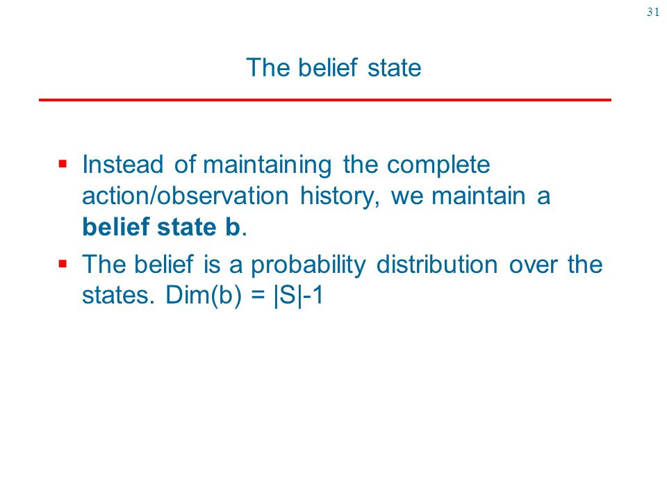 31 The belief state  Instead of maintaining the complete action/observation history, we maintain a belief state b.  The belief is a probability dist