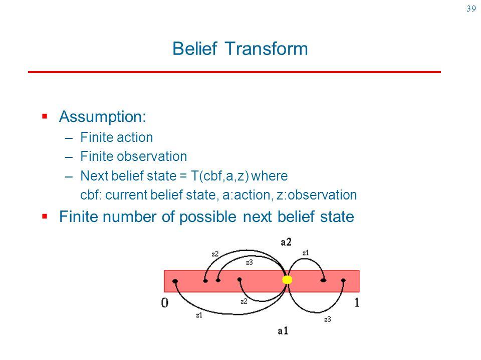 39 Belief Transform  Assumption: –Finite action –Finite observation –Next belief state = T(cbf,a,z) where cbf: current belief state, a:action, z:obse