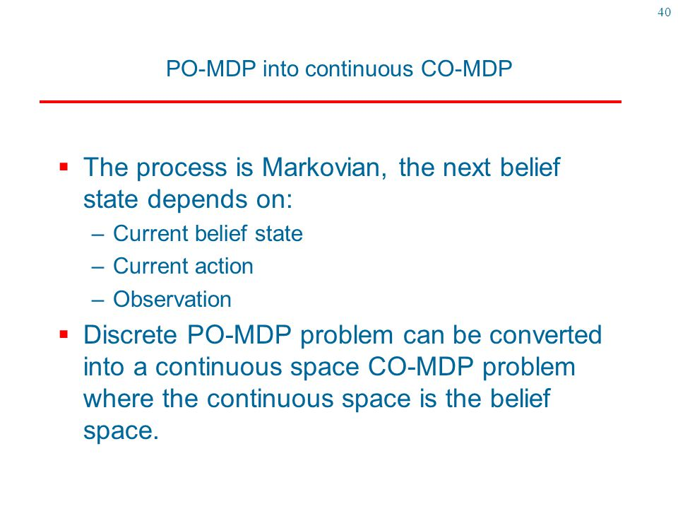 40 PO-MDP into continuous CO-MDP  The process is Markovian, the next belief state depends on: –Current belief state –Current action –Observation  Di