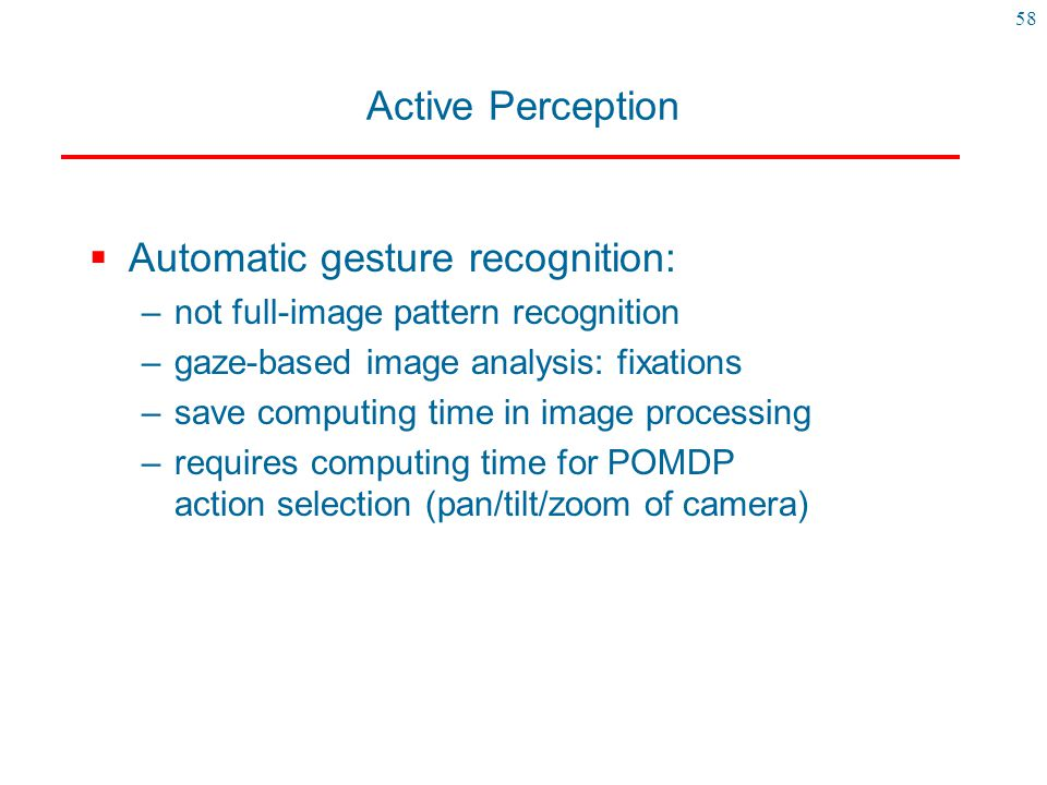 58 Active Perception  Automatic gesture recognition: –not full-image pattern recognition –gaze-based image analysis: fixations –save computing time i