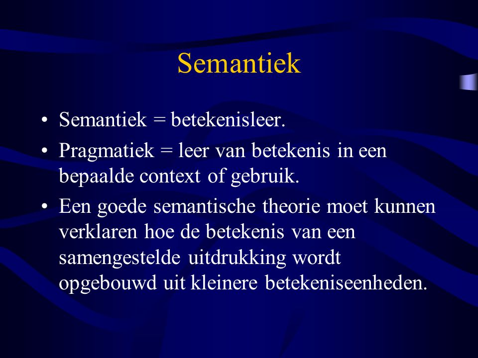 Semantiek Semantiek = betekenisleer. Pragmatiek = leer van betekenis in een bepaalde context of gebruik. Een goede semantische theorie moet kunnen ver